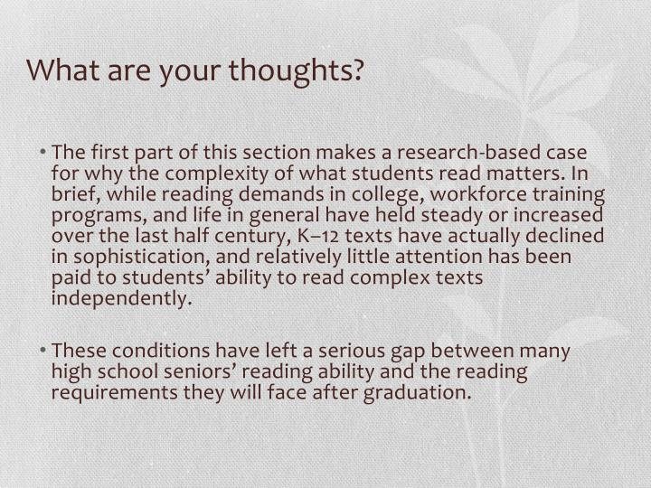 The first part of this section makes a research-based case for why the complexity of what students read matters. In brief, while reading demands in college, workforce training programs, and life in general have held steady or increased over the last half century, K–12 texts have actually declined in sophistication, and relatively little attention has been paid to students' ability to read complex texts independently.