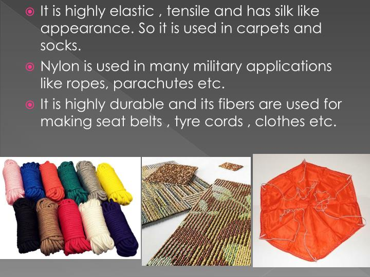 It is highly elastic , tensile and has silk like appearance. So it is used in carpets and socks.