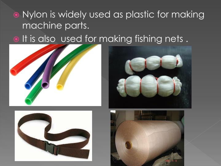 Nylon is widely used as plastic for making machine parts.