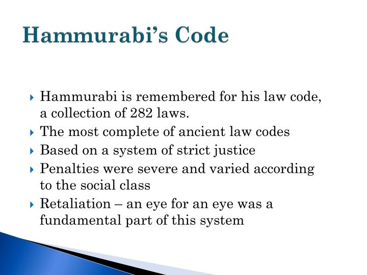 the importance of the code of hammurabi The code of hammurabi allows historians to take a look at daily life in ancient babylon it is particularly fair for its time as it demands for a trial by judges, rather than vigilante justice it symbolizes not only the emergence of justice in the minds of men, but also man's rise above ignorance and barbarism towards peace and justice .