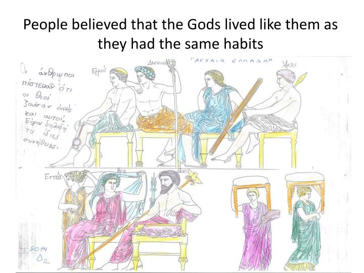 People believed that the Gods lived like them as they had the same habits
