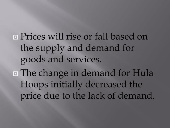 Prices will rise or fall based on the supply and demand for goods and services.