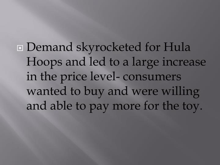 Demand skyrocketed for Hula Hoops and led to a large increase in the price level- consumers wanted to buy and were willing and able to pay more for the toy.