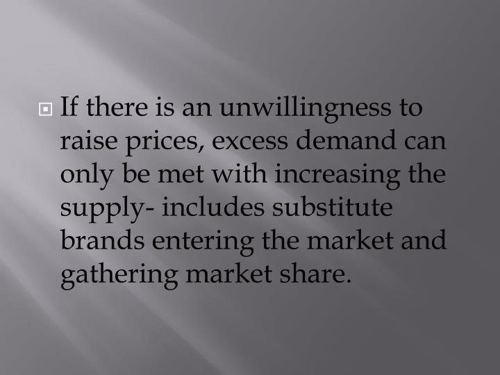 If there is an unwillingness to raise prices, excess demand can only be met with increasing the supply- includes substitute brands entering the market and gathering market share.