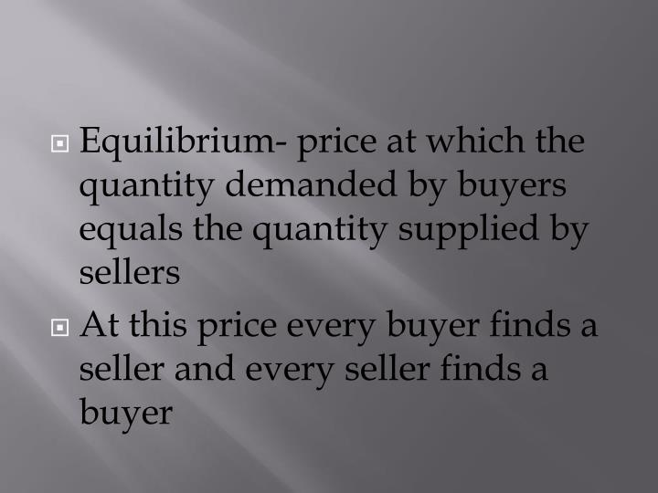Equilibrium- price at which the quantity demanded by buyers equals the quantity supplied by sellers