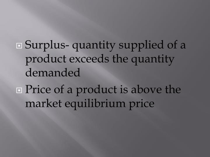 Surplus- quantity supplied of a product exceeds the quantity demanded