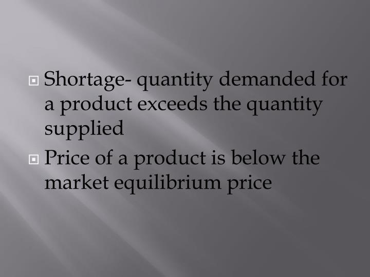 Shortage- quantity demanded for a product exceeds the quantity supplied