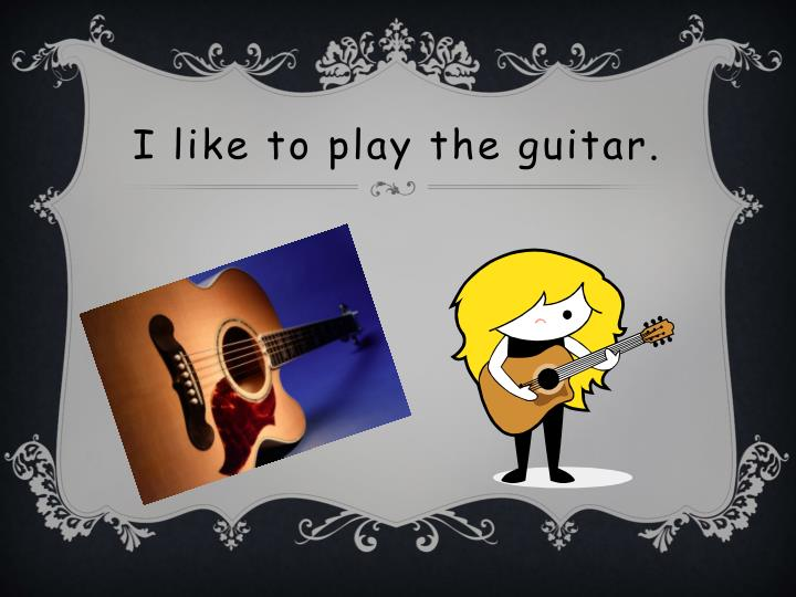 I like to play the guitar.