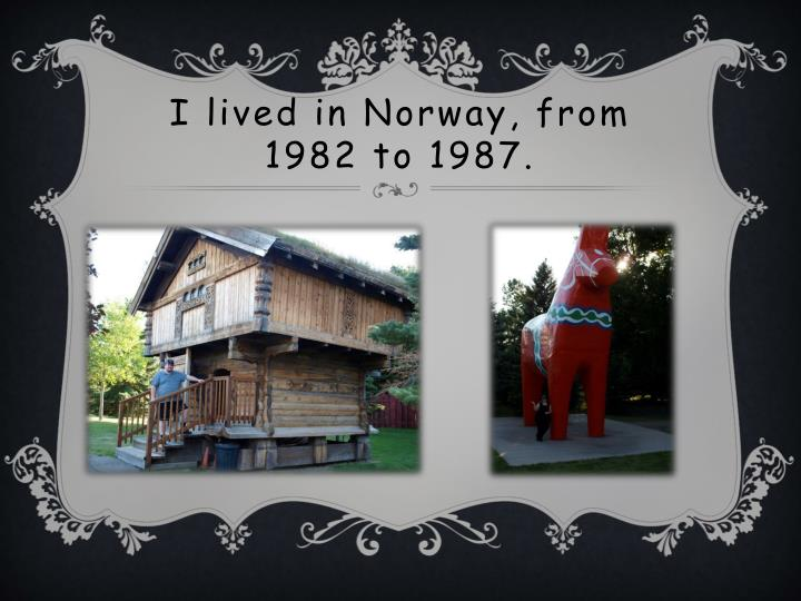 I lived in Norway, from     1982 to 1987.