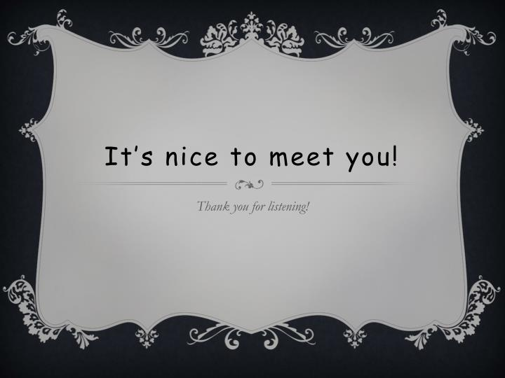 It's nice to meet you!
