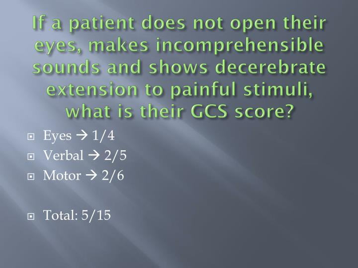 If a patient does not open their eyes, makes incomprehensible sounds and shows