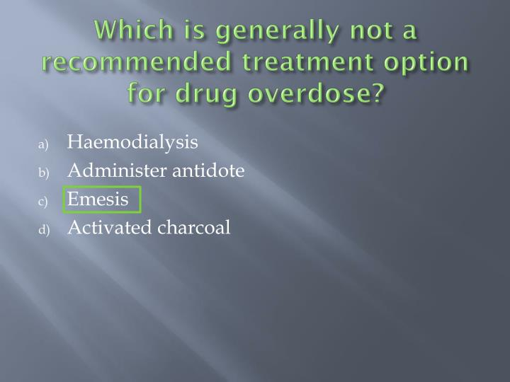 Which is generally not a recommended treatment option for drug overdose?