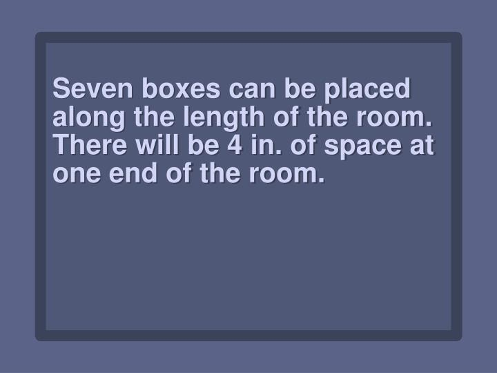 Seven boxes can be placed along the length of the room. There will be 4 in. of space at one end of the room.