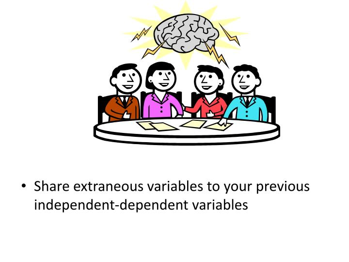 Share extraneous variables to your previous independent-dependent variables