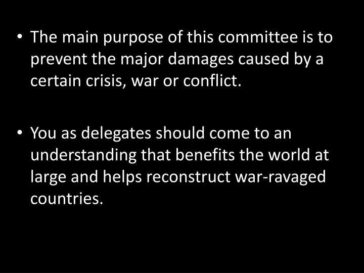 The main purpose of this committee is to prevent the major damages caused by a certain crisis, war or conflict.