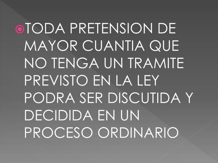 TODA PRETENSION DE MAYOR CUANTIA QUE NO TENGA UN TRAMITE PREVISTO EN LA LEY PODRA SER DISCUTIDA Y DECIDIDA EN UN PROCESO ORDINARIO