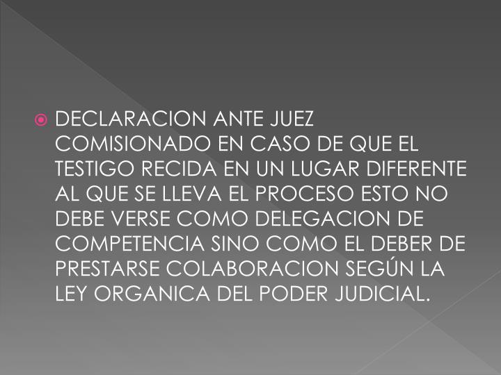 DECLARACION ANTE JUEZ COMISIONADO EN CASO DE QUE EL TESTIGO RECIDA EN UN LUGAR DIFERENTE AL QUE SE LLEVA EL PROCESO ESTO NO DEBE VERSE COMO DELEGACION DE COMPETENCIA SINO COMO EL DEBER DE PRESTARSE COLABORACION SEGÚN LA LEY ORGANICA DEL PODER JUDICIAL.