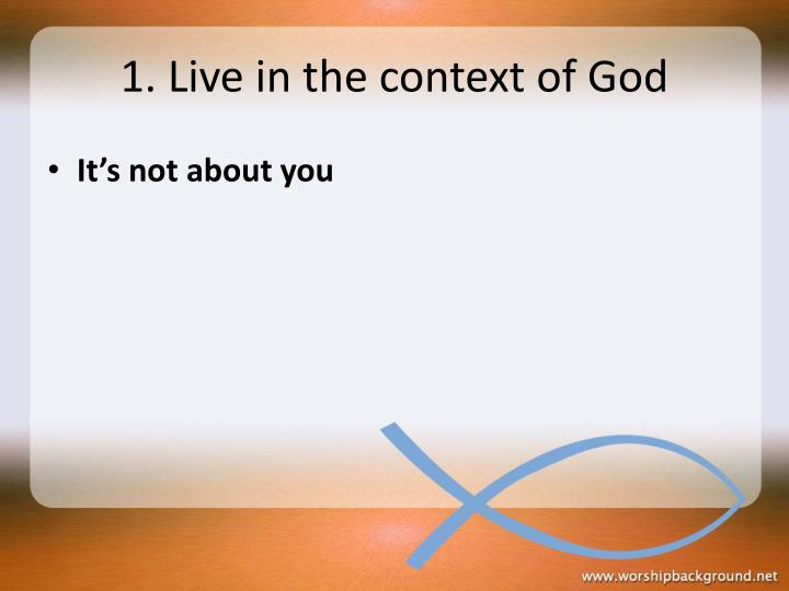 1. Live in the context of God