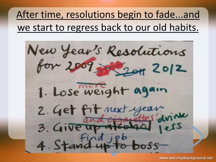 After time, resolutions begin to fade...and we start to regress back to our old habits.