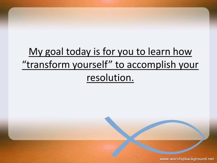 "My goal today is for you to learn how ""transform yourself"" to accomplish your resolution."