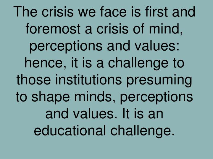 The crisis we face is first and foremost a crisis of mind, perceptions and values: hence, it is a challenge to those institutions presuming to shape minds, perceptions and values. It is an educational challenge.