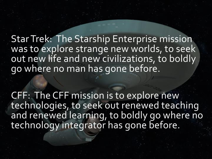 Star Trek:  The Starship Enterprise mission was to explore strange new worlds, to seek out new life and new civilizations, to boldly go where no man has gone before.