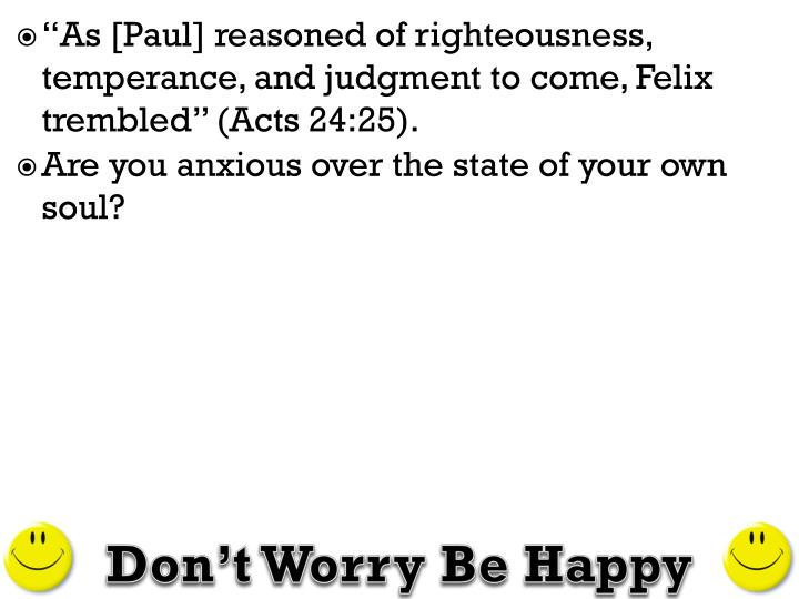 """As [Paul] reasoned of righteousness, temperance, and judgment to come, Felix"