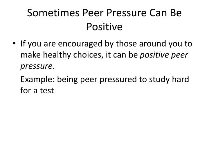 peer pressure is always beneficial than Peer pressure isn't all bad you and your friends can pressure each other into some things that will improve your health and social life and make you feel good about your decisions think of a time when a friend pushed you to do something good for yourself or to avoid something that would've been bad.