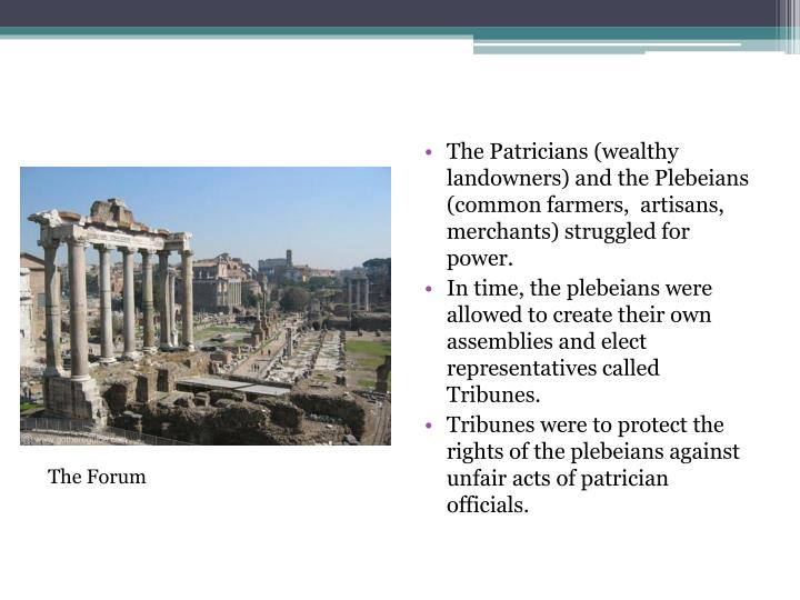 The Patricians (wealthy landowners) and the Plebeians (common farmers,  artisans, merchants) struggled for power.