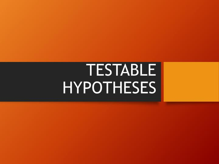 TESTABLE HYPOTHESES