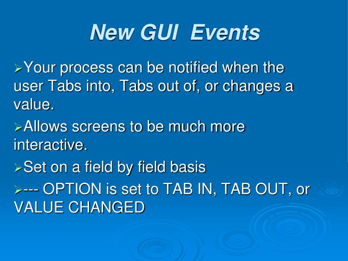 Your process can be notified when the user Tabs into, Tabs out of, or changes a value.