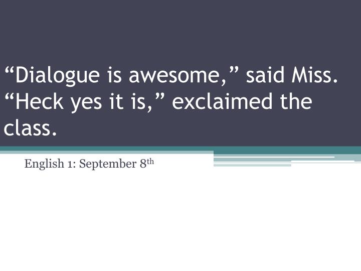 dialogue is awesome said miss heck yes it is exclaimed the class
