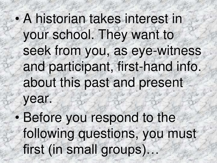 A historian takes interest in your school. They want to seek from you, as eye-witness and participant, first-hand info. about this past and present year.
