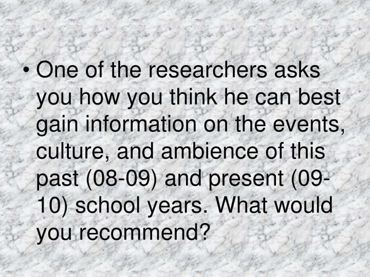 One of the researchers asks you how you think he can best gain information on the events, culture, and ambience of this past (08-09) and present (09-10) school years. What would you recommend?