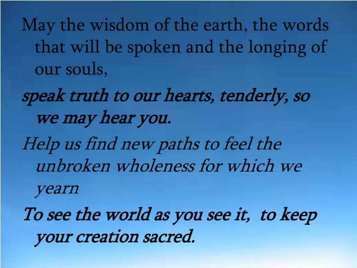 May the wisdom of the earth, the words that will be spoken and the longing of our souls,