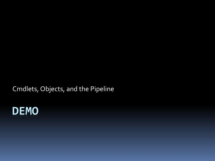 Cmdlets, Objects, and the Pipeline