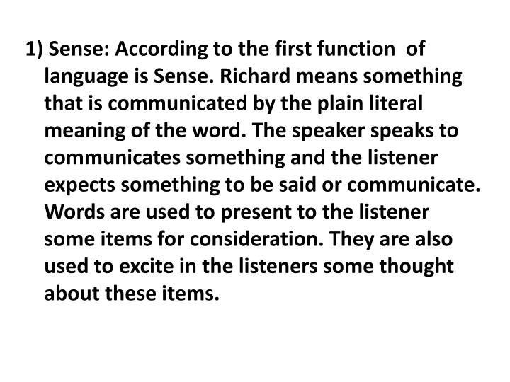 1) Sense: According to the first function  of language is Sense. Richard means something that is communicated by the plain literal meaning of the word. The speaker speaks to communicates something and the listener expects something to be said or communicate.  Words are used to present to the listener some items for consideration. They are also used to excite in the listeners some thought about these items.