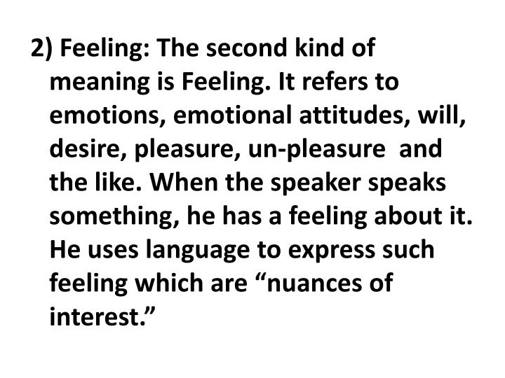 "2) Feeling: The second kind of meaning is Feeling. It refers to emotions, emotional attitudes, will, desire, pleasure, un-pleasure  and the like. When the speaker speaks something, he has a feeling about it. He uses language to express such feeling which are ""nuances of interest."""