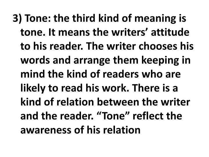 "3) Tone: the third kind of meaning is tone. It means the writers' attitude to his reader. The writer chooses his words and arrange them keeping in mind the kind of readers who are likely to read his work. There is a kind of relation between the writer and the reader. ""Tone"" reflect the awareness of his relation"