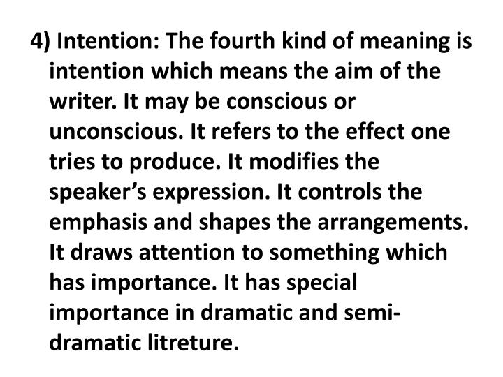 4) Intention: The fourth kind of meaning is intention which means the aim of the writer. It may be conscious or unconscious. It refers to the effect one tries to produce. It modifies the speaker's expression. It controls the emphasis and shapes the arrangements. It draws attention to something which has importance. It has special importance in dramatic and semi-dramatic