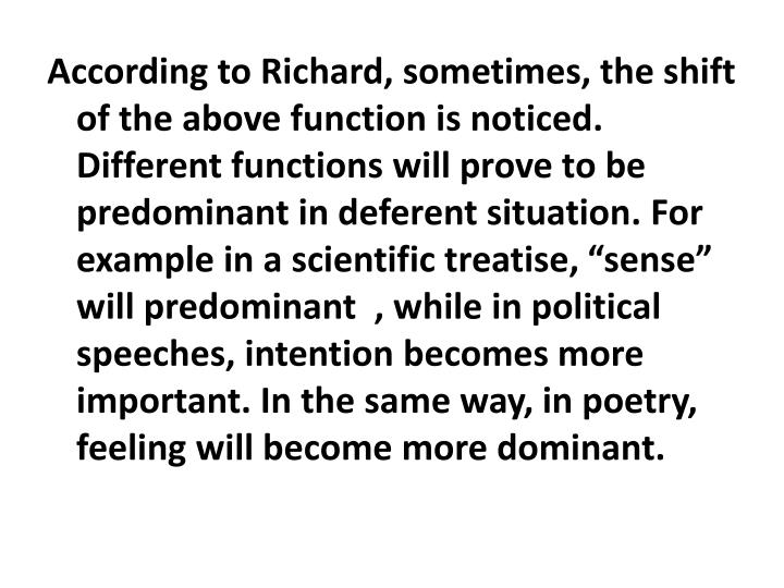 "According to Richard, sometimes, the shift of the above function is noticed. Different functions will prove to be predominant in deferent situation. For example in a scientific treatise, ""sense"" will predominant  , while in political speeches, intention becomes more important. In the same way, in poetry, feeling will become more dominant."