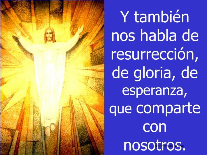 Y también nos habla de resurrección, de gloria, de