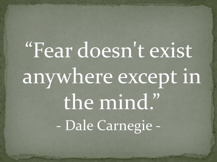 """Fear doesn't exist anywhere except in the mind."""