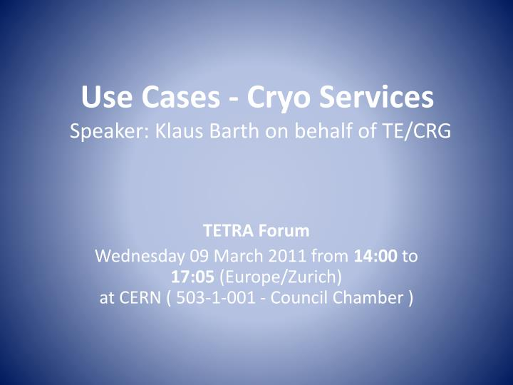 Use cases cryo services speaker klaus barth on behalf of te crg