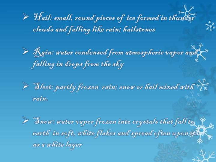 Hail: small, round pieces of  ice formed in thunder clouds and falling like rain; hailstones