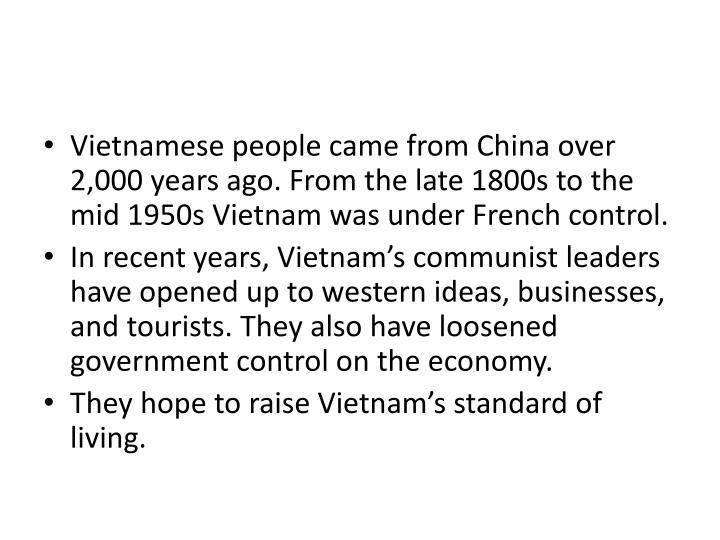 Vietnamese people came from China over 2,000 years ago. From the late 1800s to the mid 1950s Vietnam was under French control.