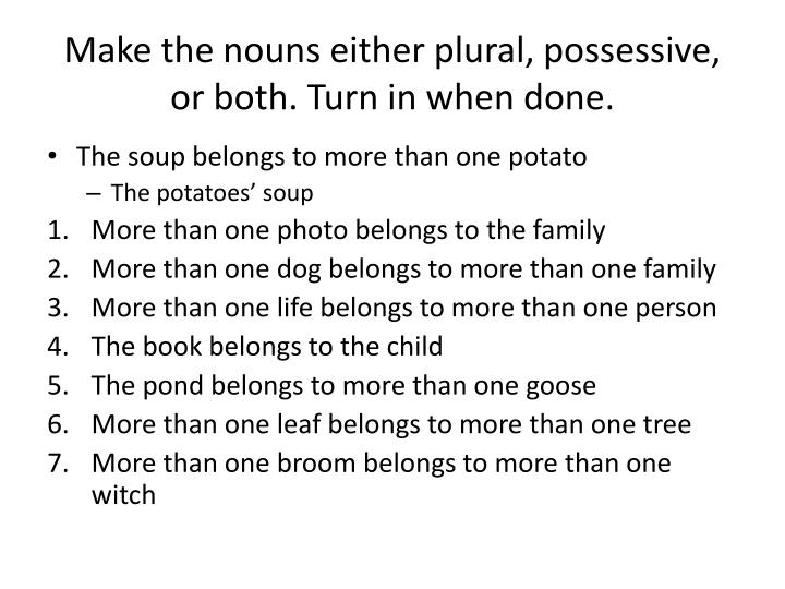 Make the nouns either plural, possessive, or both. Turn in when done.