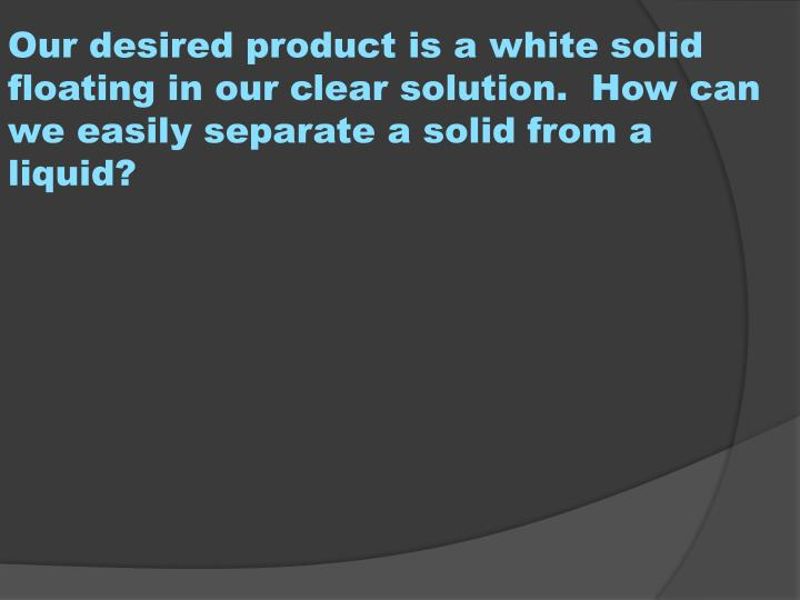 Our desired product is a white solid floating in our clear solution.  How can we easily separate a solid from a liquid?