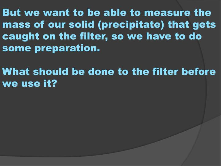 But we want to be able to measure the mass of our solid (precipitate) that gets caught on the filter, so we have to do some preparation.