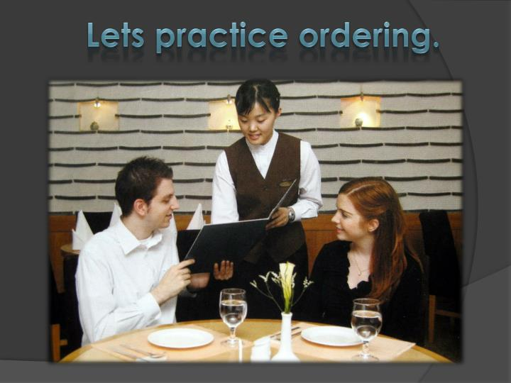 Lets practice ordering.